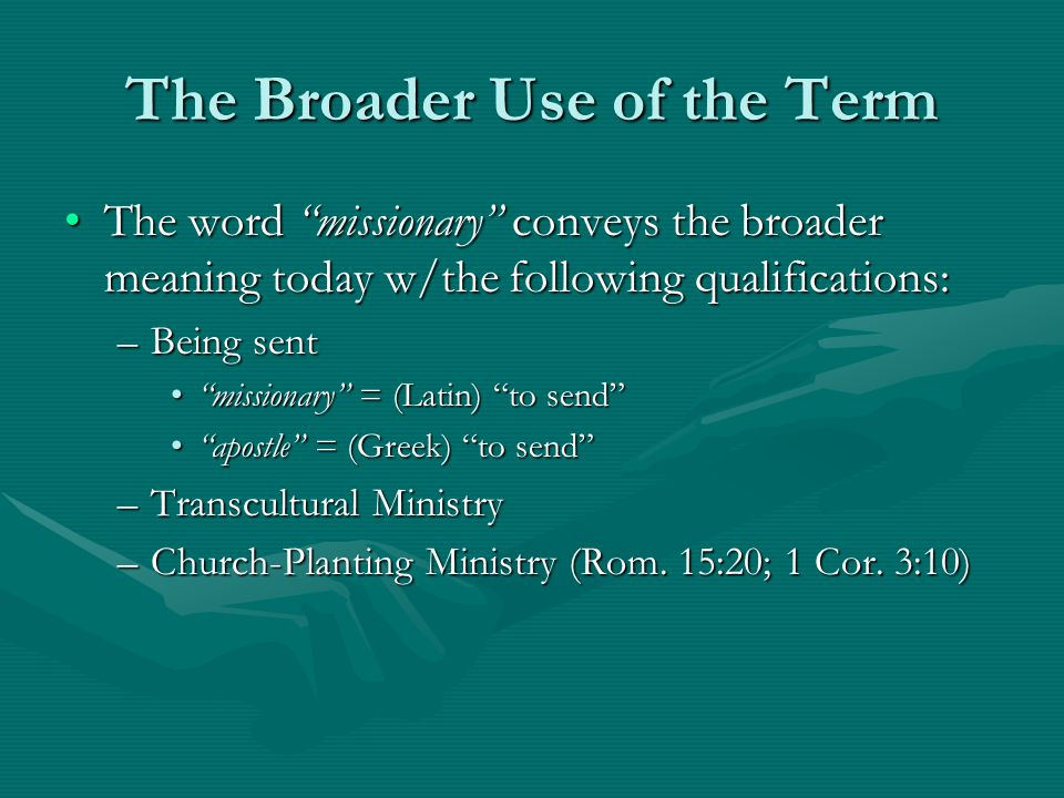The Broader Use of the Term The word missionary conveys the broader meaning today w/the following qualifications:The word missionary conveys the broader meaning today w/the following qualifications: –Being sent missionary = (Latin) to send missionary = (Latin) to send apostle = (Greek) to send apostle = (Greek) to send –Transcultural Ministry –Church-Planting Ministry (Rom.