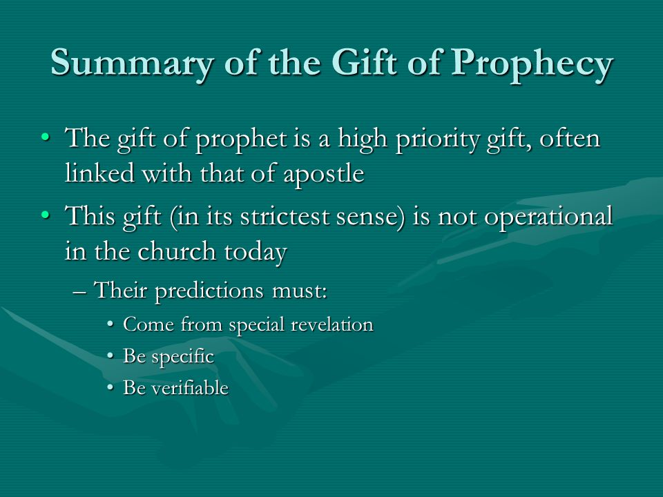 Summary of the Gift of Prophecy The gift of prophet is a high priority gift, often linked with that of apostleThe gift of prophet is a high priority gift, often linked with that of apostle This gift (in its strictest sense) is not operational in the church todayThis gift (in its strictest sense) is not operational in the church today –Their predictions must: Come from special revelationCome from special revelation Be specificBe specific Be verifiableBe verifiable