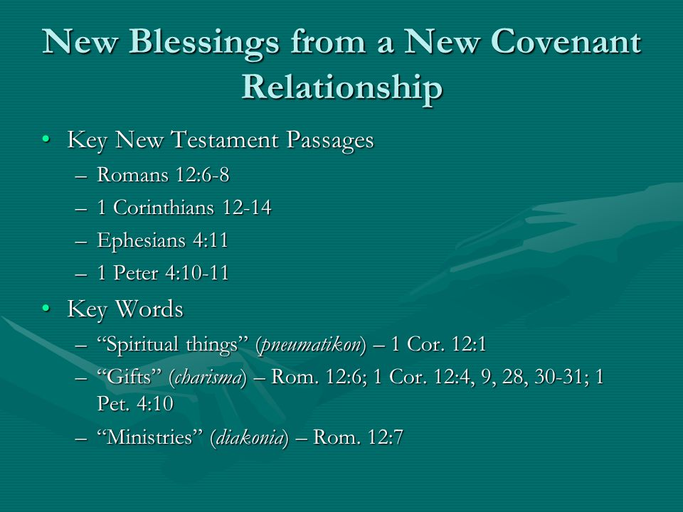 New Blessings from a New Covenant Relationship Key New Testament PassagesKey New Testament Passages –Romans 12:6-8 –1 Corinthians 12-14 –Ephesians 4:11 –1 Peter 4:10-11 Key WordsKey Words – Spiritual things (pneumatikon) – 1 Cor.