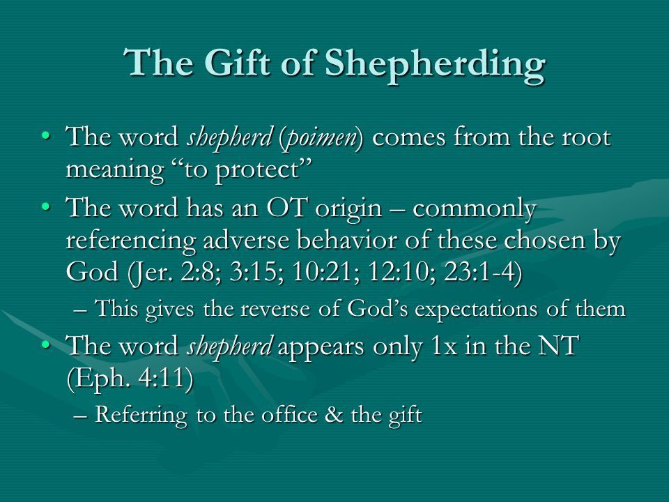 The Gift of Shepherding The word shepherd (poimen) comes from the root meaning to protect The word shepherd (poimen) comes from the root meaning to protect The word has an OT origin – commonly referencing adverse behavior of these chosen by God (Jer.