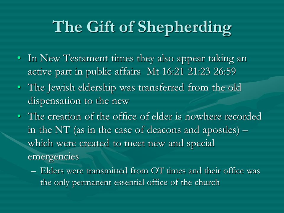 The Gift of Shepherding In New Testament times they also appear taking an active part in public affairs Mt 16:21 21:23 26:59In New Testament times they also appear taking an active part in public affairs Mt 16:21 21:23 26:59 The Jewish eldership was transferred from the old dispensation to the newThe Jewish eldership was transferred from the old dispensation to the new The creation of the office of elder is nowhere recorded in the NT (as in the case of deacons and apostles) – which were created to meet new and special emergenciesThe creation of the office of elder is nowhere recorded in the NT (as in the case of deacons and apostles) – which were created to meet new and special emergencies –Elders were transmitted from OT times and their office was the only permanent essential office of the church
