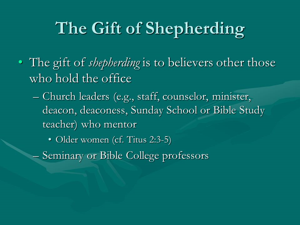 The Gift of Shepherding The gift of shepherding is to believers other those who hold the officeThe gift of shepherding is to believers other those who hold the office –Church leaders (e.g., staff, counselor, minister, deacon, deaconess, Sunday School or Bible Study teacher) who mentor Older women (cf.
