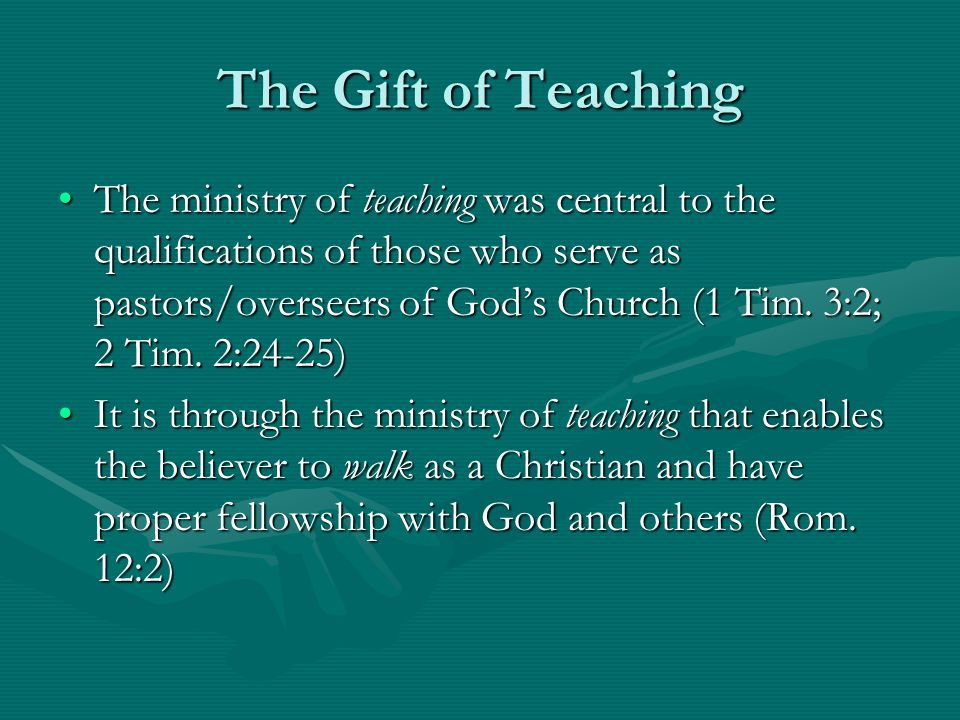 The Gift of Teaching The ministry of teaching was central to the qualifications of those who serve as pastors/overseers of God's Church (1 Tim.