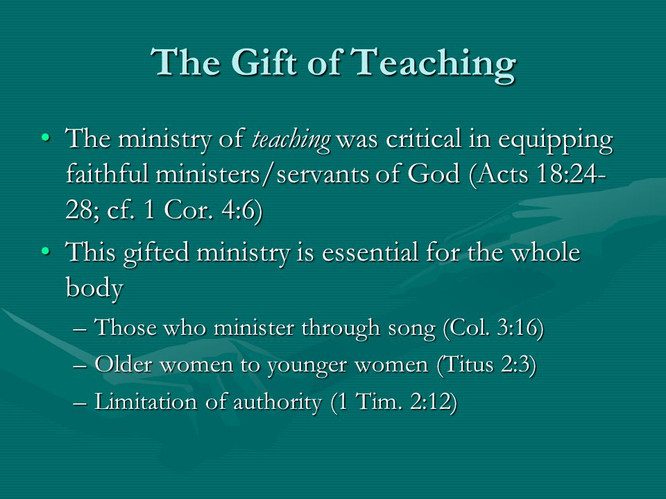 The Gift of Teaching The ministry of teaching was critical in equipping faithful ministers/servants of God (Acts 18:24- 28; cf.