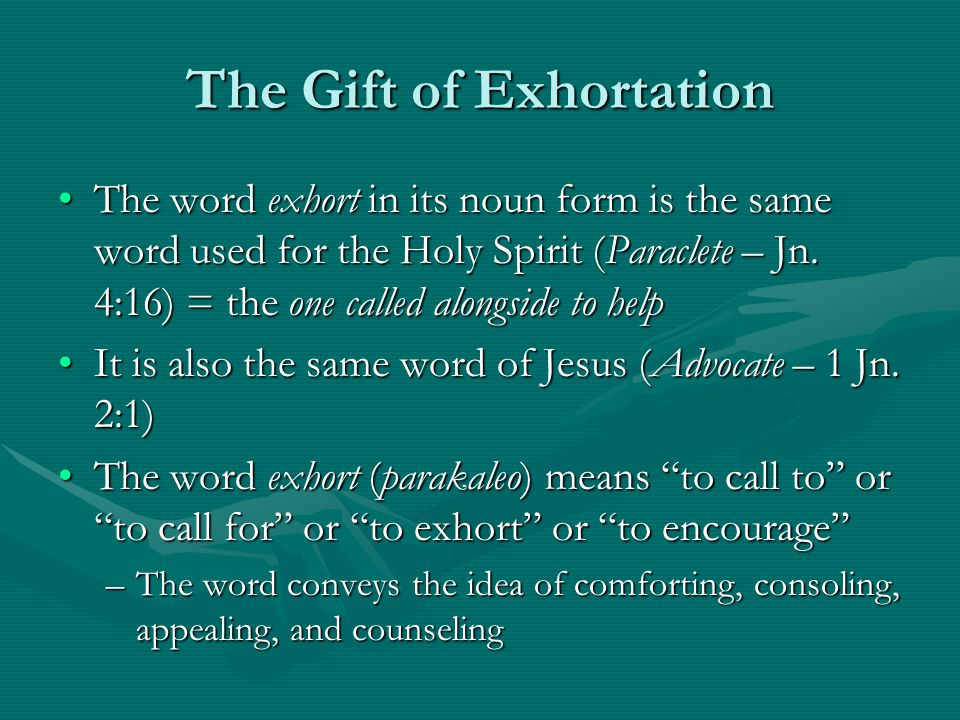 The Gift of Exhortation The word exhort in its noun form is the same word used for the Holy Spirit (Paraclete – Jn.