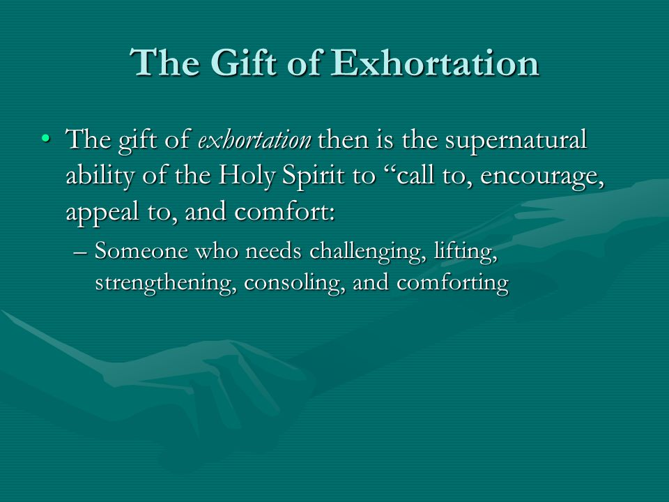 The Gift of Exhortation The gift of exhortation then is the supernatural ability of the Holy Spirit to call to, encourage, appeal to, and comfort:The gift of exhortation then is the supernatural ability of the Holy Spirit to call to, encourage, appeal to, and comfort: –Someone who needs challenging, lifting, strengthening, consoling, and comforting