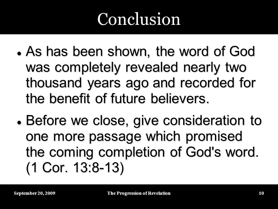September 20, 2009The Progression of Revelation10 Conclusion As has been shown, the word of God was completely revealed nearly two thousand years ago and recorded for the benefit of future believers.