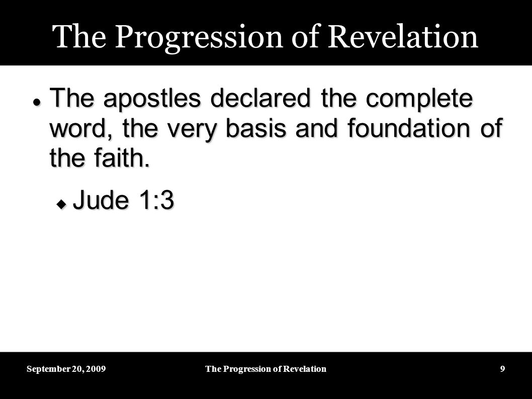 September 20, 2009The Progression of Revelation9 The apostles declared the complete word, the very basis and foundation of the faith.