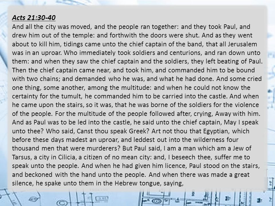 Acts 21:30-40 And all the city was moved, and the people ran together: and they took Paul, and drew him out of the temple: and forthwith the doors were shut.