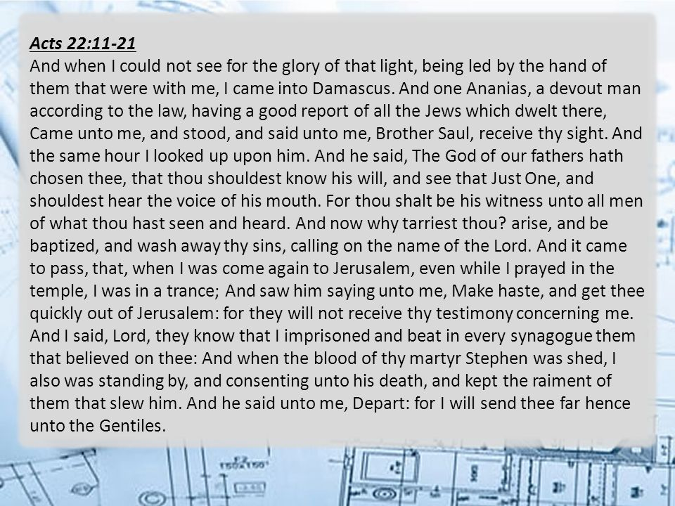Acts 22:11-21 And when I could not see for the glory of that light, being led by the hand of them that were with me, I came into Damascus.