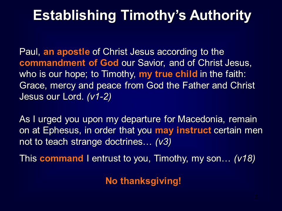 3 Establishing Timothy's Authority Paul, an apostle of Christ Jesus according to the commandment of God our Savior, and of Christ Jesus, who is our hope; to Timothy, my true child in the faith: Grace, mercy and peace from God the Father and Christ Jesus our Lord.