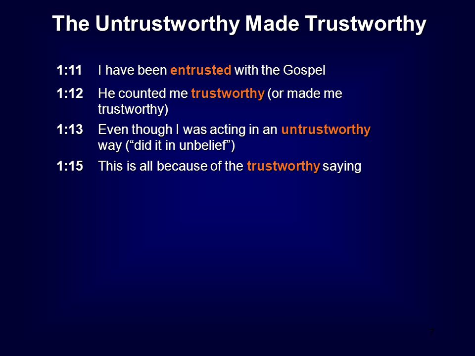 8 The Untrustworthy Made Trustworthy 1:11 I have been entrusted with the Gospel 1:12 He counted me trustworthy (or made me trustworthy) 1:13 Even though I was acting in an untrustworthy way ( did it in unbelief ) 1:15 This is all because of the trustworthy saying I thank Christ Jesus our Lord because he counted me, who was untrustworthy, as trustworthy.