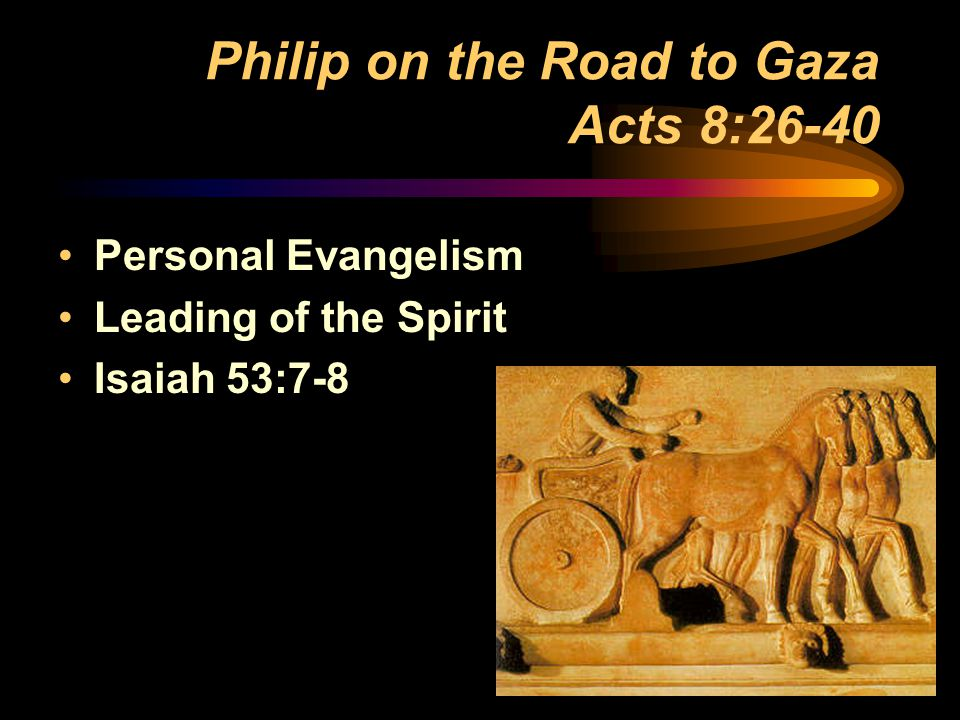 Philip on the Road to Gaza Acts 8:26-40 Personal Evangelism Leading of the Spirit Isaiah 53:7-8