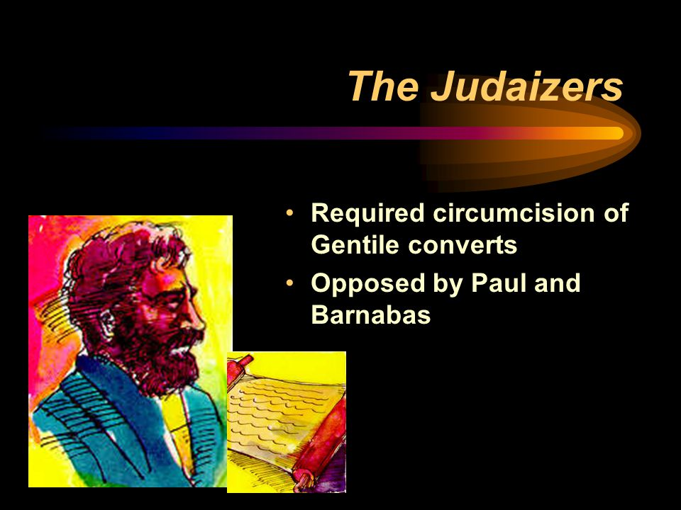 The Judaizers Required circumcision of Gentile converts Opposed by Paul and Barnabas