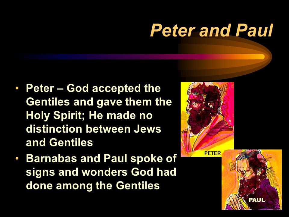 PAUL Peter and Paul Peter – God accepted the Gentiles and gave them the Holy Spirit; He made no distinction between Jews and Gentiles Barnabas and Paul spoke of signs and wonders God had done among the Gentiles