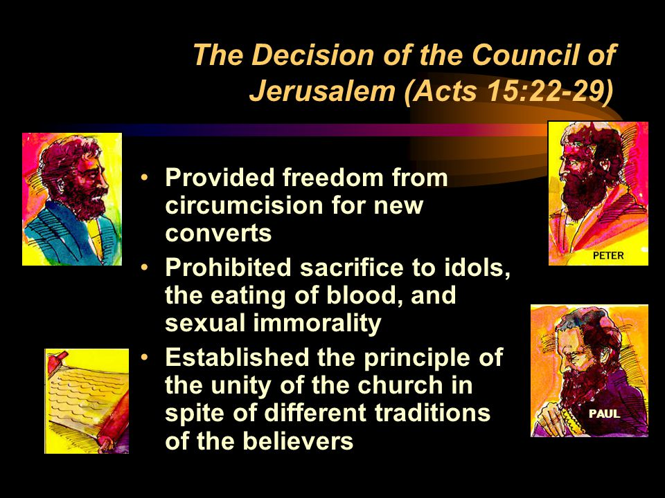 PAUL The Decision of the Council of Jerusalem (Acts 15:22-29) Provided freedom from circumcision for new converts Prohibited sacrifice to idols, the eating of blood, and sexual immorality Established the principle of the unity of the church in spite of different traditions of the believers
