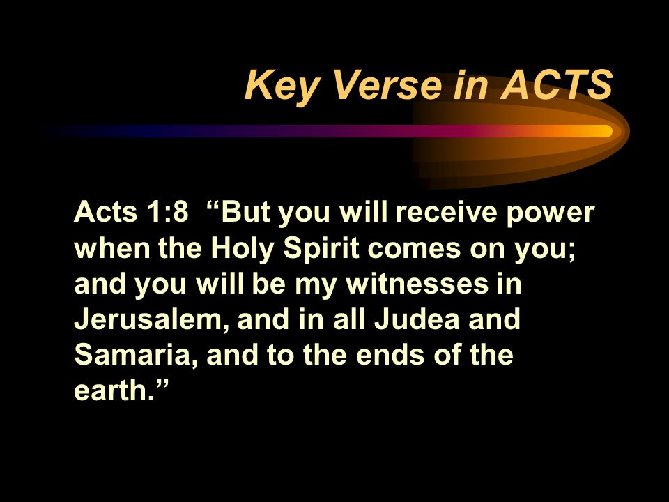Key Verse in ACTS Acts 1:8 But you will receive power when the Holy Spirit comes on you; and you will be my witnesses in Jerusalem, and in all Judea and Samaria, and to the ends of the earth.