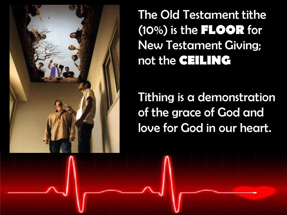 The Old Testament tithe (10%) is the FLOOR for New Testament Giving; not the CEILING Tithing is a demonstration of the grace of God and love for God i