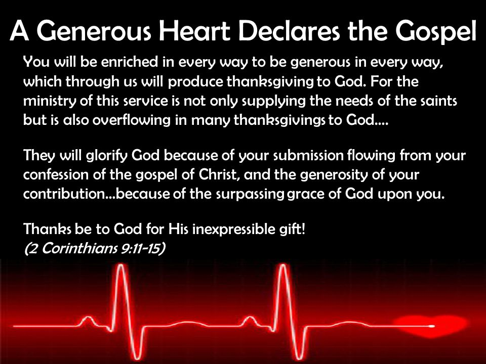 A Generous Heart Declares the Gospel You will be enriched in every way to be generous in every way, which through us will produce thanksgiving to God.