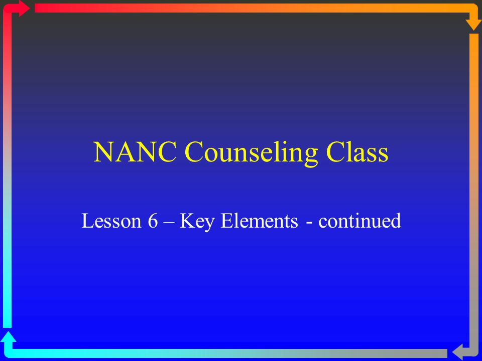 NANC Counseling Class Lesson 6 – Key Elements - continued