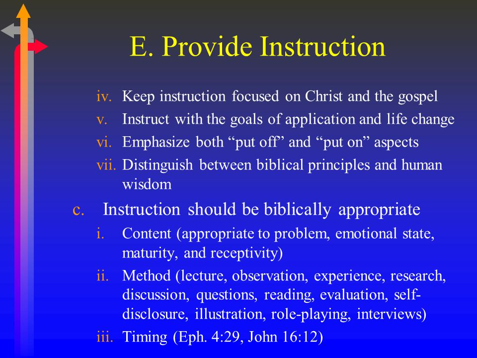 E. Provide Instruction iv.Keep instruction focused on Christ and the gospel v.Instruct with the goals of application and life change vi.Emphasize both