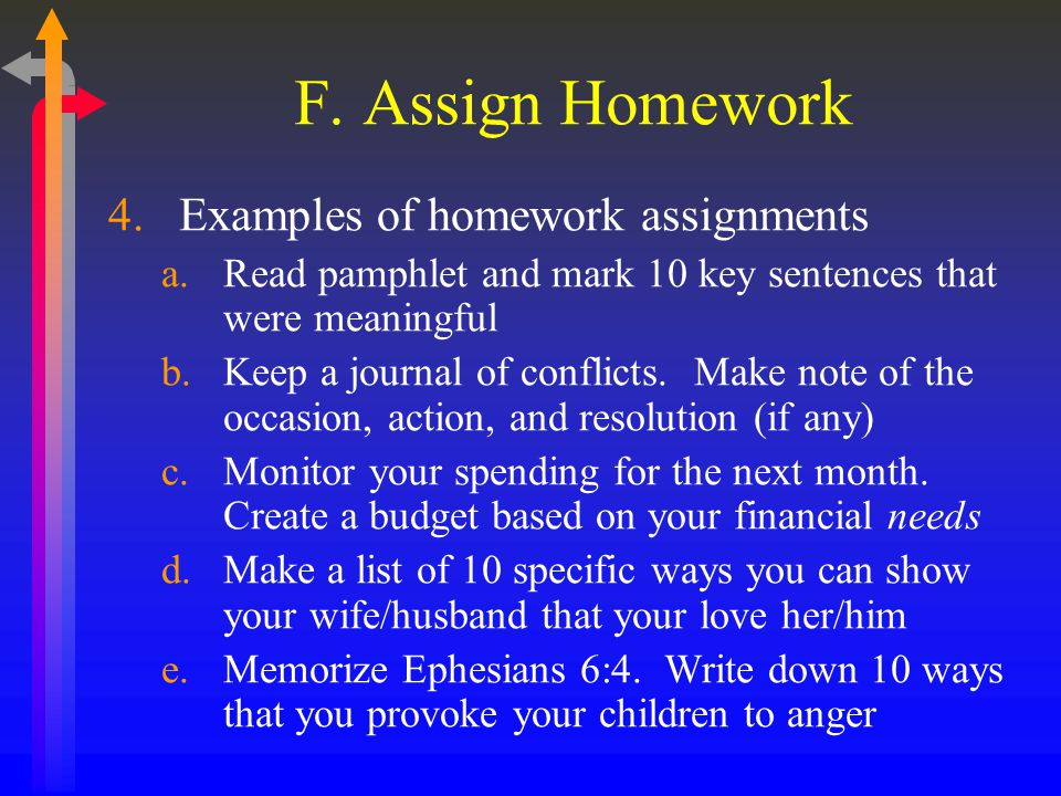 F. Assign Homework 4.Examples of homework assignments a.Read pamphlet and mark 10 key sentences that were meaningful b.Keep a journal of conflicts. Ma