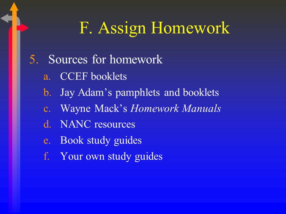 F. Assign Homework 5.Sources for homework a.CCEF booklets b.Jay Adam's pamphlets and booklets c.Wayne Mack's Homework Manuals d.NANC resources e.Book