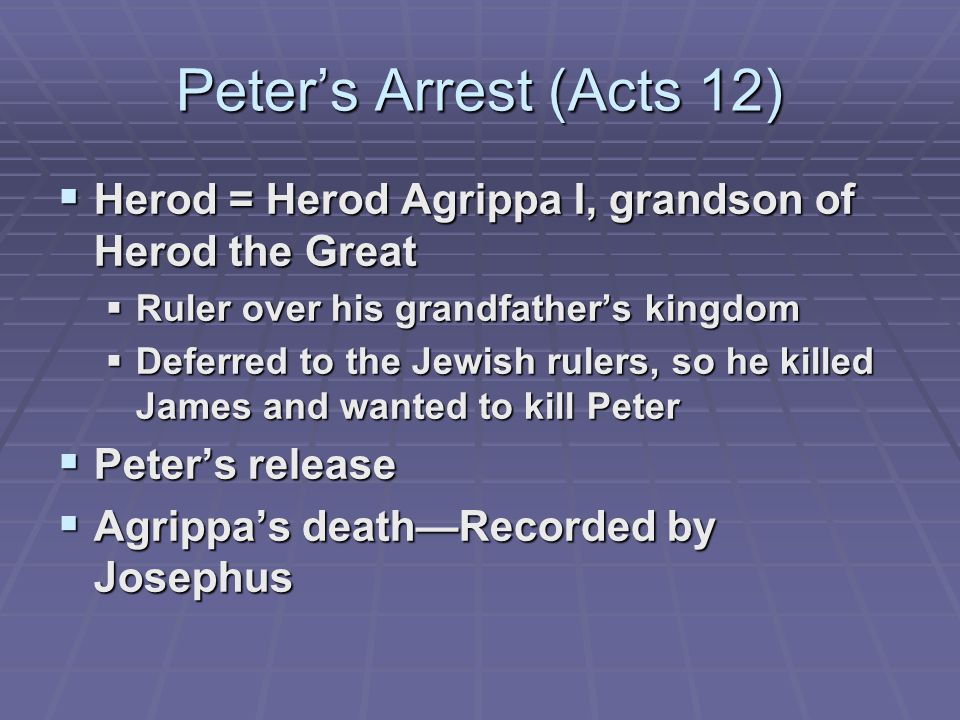 Peter's Arrest (Acts 12)  Herod = Herod Agrippa I, grandson of Herod the Great  Ruler over his grandfather's kingdom  Deferred to the Jewish rulers, so he killed James and wanted to kill Peter  Peter's release  Agrippa's death—Recorded by Josephus