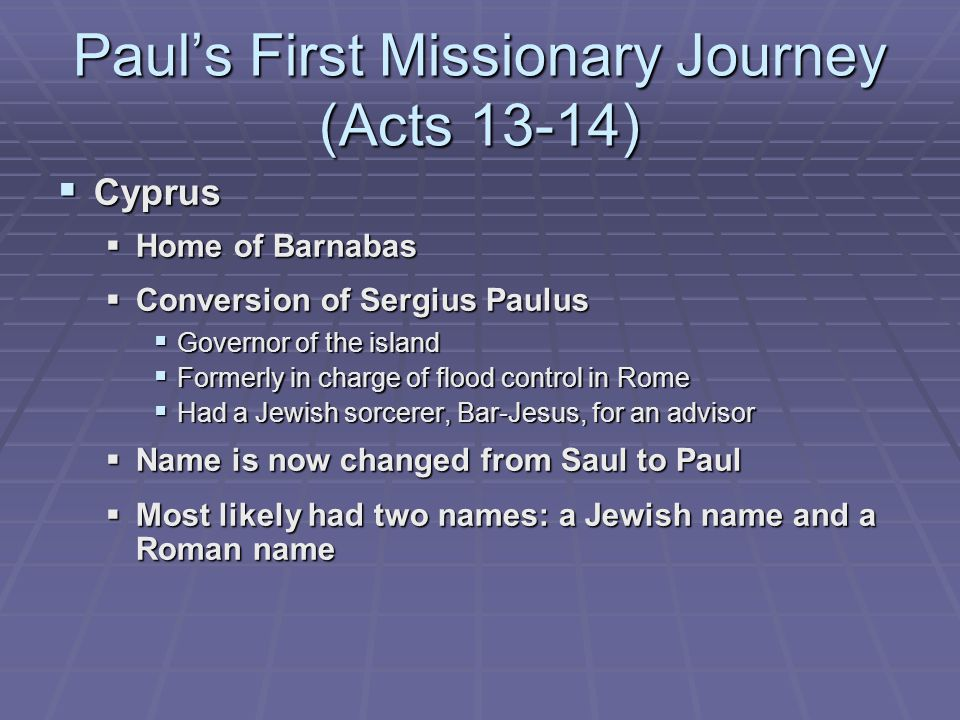 Paul's First Missionary Journey (Acts 13-14)  Cyprus  Home of Barnabas  Conversion of Sergius Paulus  Governor of the island  Formerly in charge of flood control in Rome  Had a Jewish sorcerer, Bar-Jesus, for an advisor  Name is now changed from Saul to Paul  Most likely had two names: a Jewish name and a Roman name
