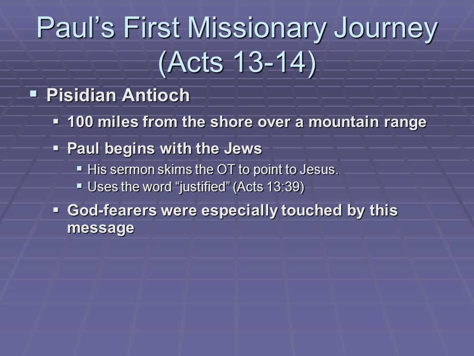 Paul's First Missionary Journey (Acts 13-14)  Pisidian Antioch  100 miles from the shore over a mountain range  Paul begins with the Jews  His sermon skims the OT to point to Jesus.