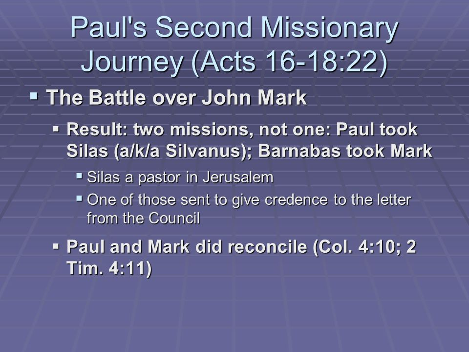  The Battle over John Mark  Result: two missions, not one: Paul took Silas (a/k/a Silvanus); Barnabas took Mark  Silas a pastor in Jerusalem  One of those sent to give credence to the letter from the Council  Paul and Mark did reconcile (Col.
