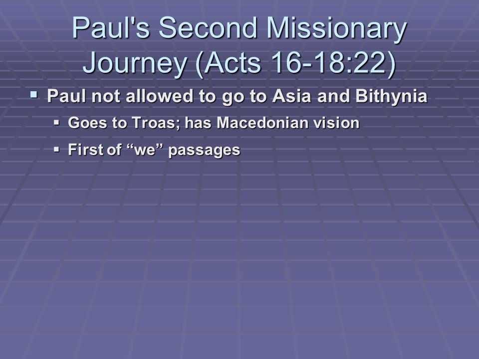 Paul s Second Missionary Journey (Acts 16-18:22)  Paul not allowed to go to Asia and Bithynia  Goes to Troas; has Macedonian vision  First of we passages