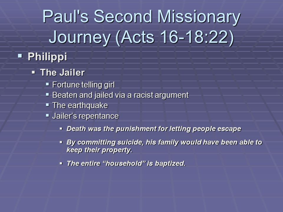 Paul s Second Missionary Journey (Acts 16-18:22)  Philippi  The Jailer  Fortune telling girl  Beaten and jailed via a racist argument  The earthquake  Jailer's repentance  Death was the punishment for letting people escape  By committing suicide, his family would have been able to keep their property.