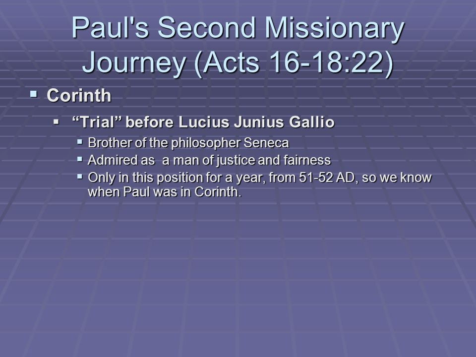 Paul s Second Missionary Journey (Acts 16-18:22)  Corinth  Trial before Lucius Junius Gallio  Brother of the philosopher Seneca  Admired as a man of justice and fairness  Only in this position for a year, from 51-52 AD, so we know when Paul was in Corinth.