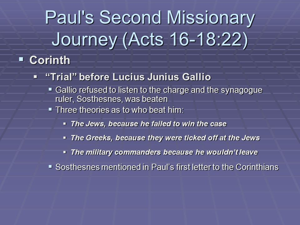 Paul s Second Missionary Journey (Acts 16-18:22)  Corinth  Trial before Lucius Junius Gallio  Gallio refused to listen to the charge and the synagogue ruler, Sosthesnes, was beaten  Three theories as to who beat him:  The Jews, because he failed to win the case  The Greeks, because they were ticked off at the Jews  The military commanders because he wouldn't leave  Sosthesnes mentioned in Paul's first letter to the Corinthians