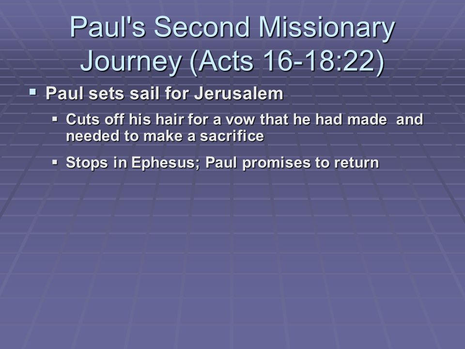 Paul s Second Missionary Journey (Acts 16-18:22)  Paul sets sail for Jerusalem  Cuts off his hair for a vow that he had made and needed to make a sacrifice  Stops in Ephesus; Paul promises to return