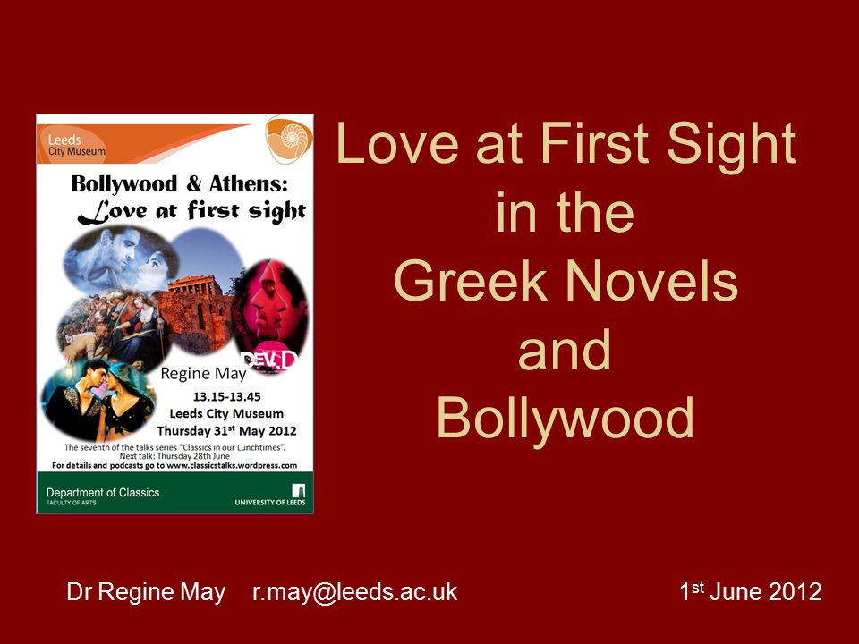 Love at First Sight in the Greek Novels and Bollywood Dr Regine May r.may@leeds.ac.uk 1 st June 2012