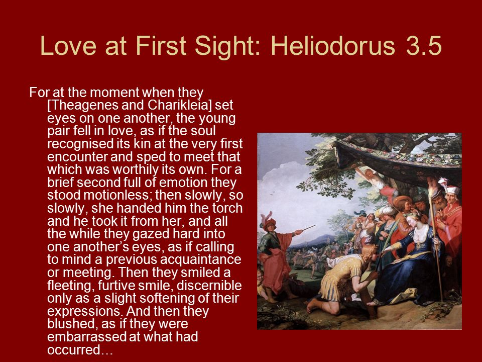 Love at First Sight: Heliodorus 3.5 For at the moment when they [Theagenes and Charikleia] set eyes on one another, the young pair fell in love, as if the soul recognised its kin at the very first encounter and sped to meet that which was worthily its own.