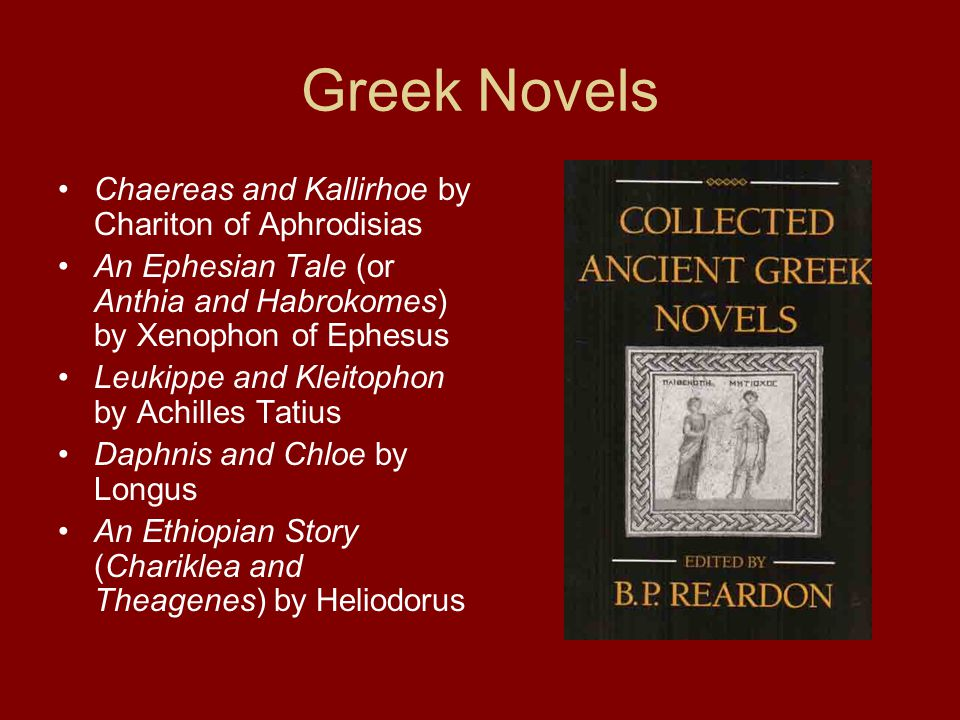 Greek Novels Chaereas and Kallirhoe by Chariton of Aphrodisias An Ephesian Tale (or Anthia and Habrokomes) by Xenophon of Ephesus Leukippe and Kleitophon by Achilles Tatius Daphnis and Chloe by Longus An Ethiopian Story (Chariklea and Theagenes) by Heliodorus
