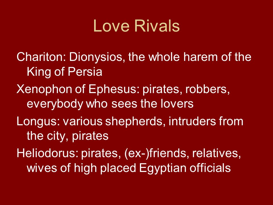 Love Rivals Chariton: Dionysios, the whole harem of the King of Persia Xenophon of Ephesus: pirates, robbers, everybody who sees the lovers Longus: various shepherds, intruders from the city, pirates Heliodorus: pirates, (ex-)friends, relatives, wives of high placed Egyptian officials