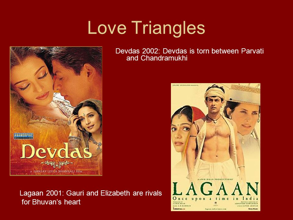Love Triangles Devdas 2002: Devdas is torn between Parvati and Chandramukhi Lagaan 2001: Gauri and Elizabeth are rivals for Bhuvan's heart