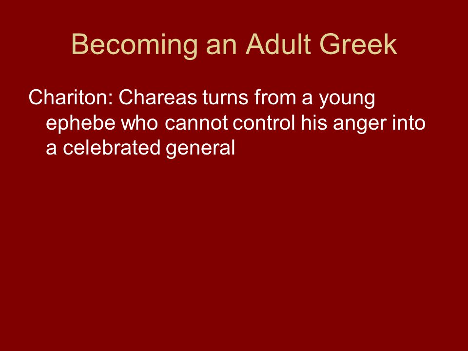 Becoming an Adult Greek Chariton: Chareas turns from a young ephebe who cannot control his anger into a celebrated general