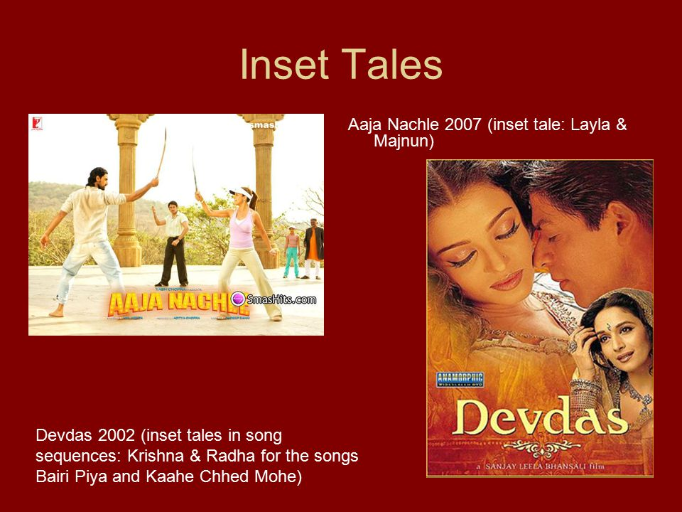 Inset Tales Aaja Nachle 2007 (inset tale: Layla & Majnun) Devdas 2002 (inset tales in song sequences: Krishna & Radha for the songs Bairi Piya and Kaahe Chhed Mohe)