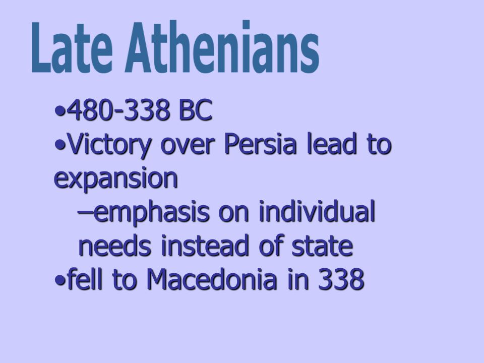 480-338 BC480-338 BC Victory over Persia lead to expansionVictory over Persia lead to expansion –emphasis on individual needs instead of state fell to Macedonia in 338fell to Macedonia in 338