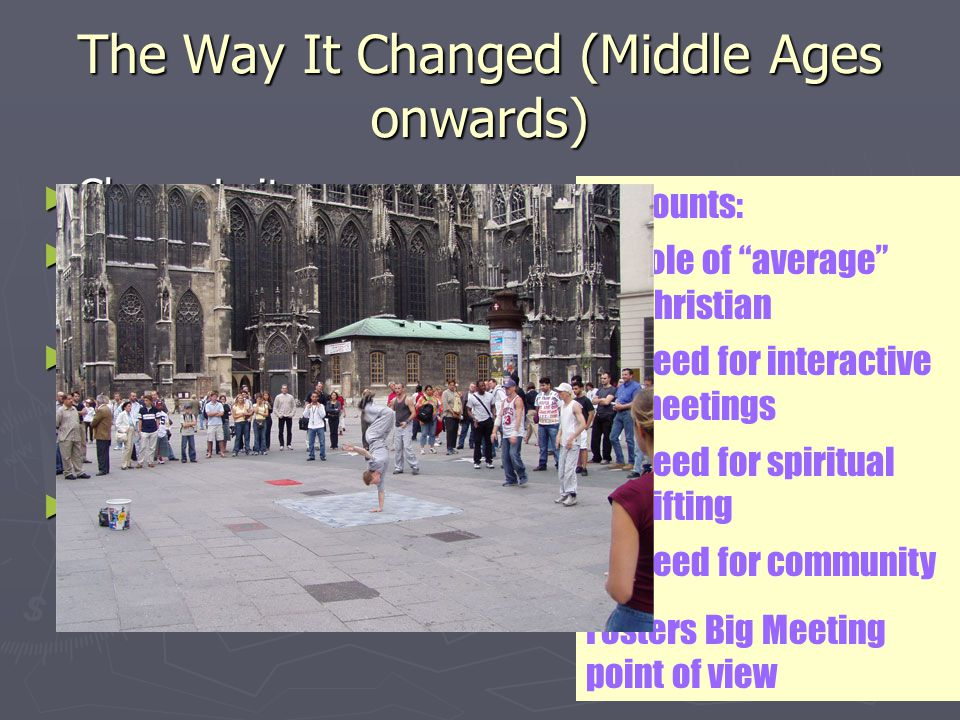 The Way It Changed (Middle Ages onwards) ► Clergy-Laity ► Churches became grand architectural wonders ► Focus of church experience is found in worship experience ► Ministry of church is performed by pastor and staff Discounts: role of average Christian need for interactive meetings need for spiritual gifting need for community Fosters Big Meeting point of view