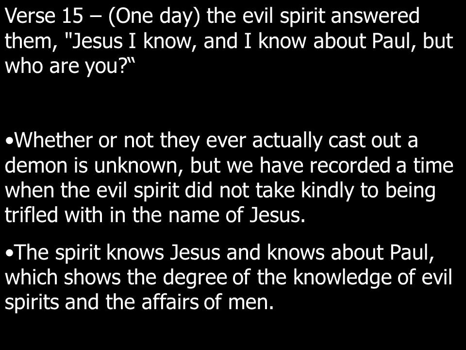 Verse 15 – (One day) the evil spirit answered them, Jesus I know, and I know about Paul, but who are you? Whether or not they ever actually cast out a demon is unknown, but we have recorded a time when the evil spirit did not take kindly to being trifled with in the name of Jesus.