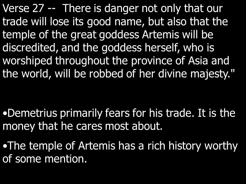 Verse 27 -- There is danger not only that our trade will lose its good name, but also that the temple of the great goddess Artemis will be discredited, and the goddess herself, who is worshiped throughout the province of Asia and the world, will be robbed of her divine majesty. Demetrius primarily fears for his trade.