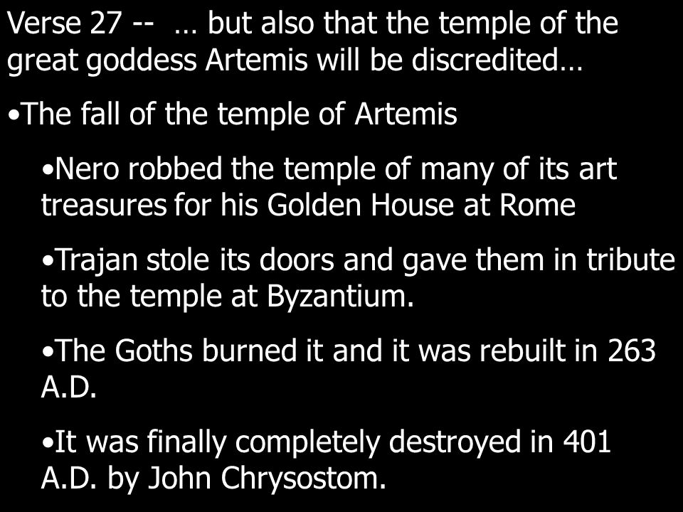 Verse 27 -- … but also that the temple of the great goddess Artemis will be discredited… The fall of the temple of Artemis Nero robbed the temple of many of its art treasures for his Golden House at Rome Trajan stole its doors and gave them in tribute to the temple at Byzantium.
