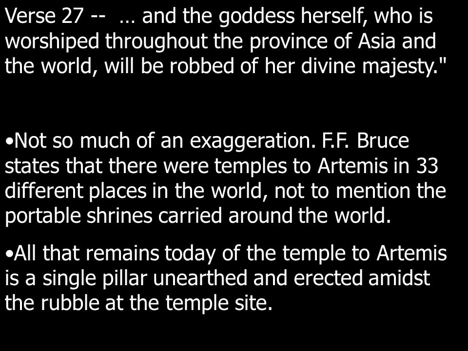 Verse 27 -- … and the goddess herself, who is worshiped throughout the province of Asia and the world, will be robbed of her divine majesty. Not so much of an exaggeration.