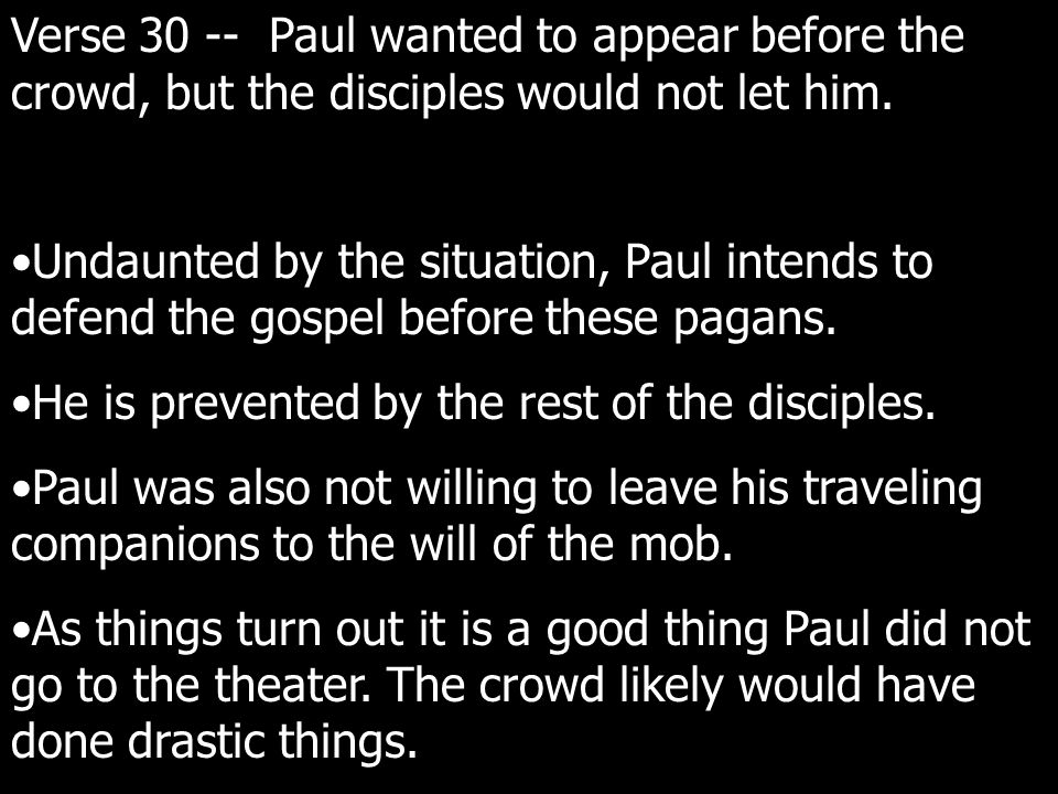 Verse 30 -- Paul wanted to appear before the crowd, but the disciples would not let him.